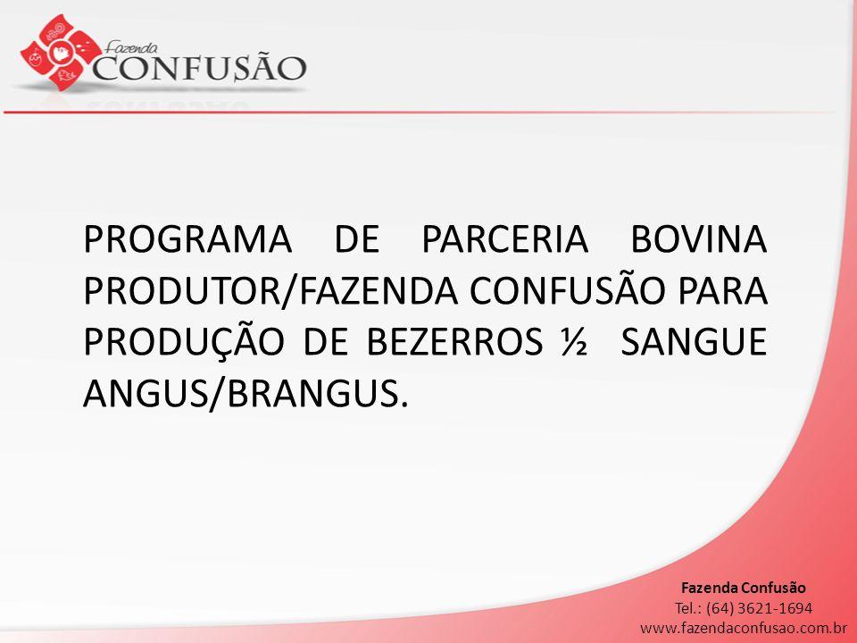 PROGRAMA DE PARCERIA BOVINA PRODUTOR/FAZENDA CONFUSÃO PARA PRODUÇÃO DE BEZERROS ½ SANGUE ANGUS/BRANGUS. Fazenda Confusão Tel.: (64) 3621-1694 www.faze