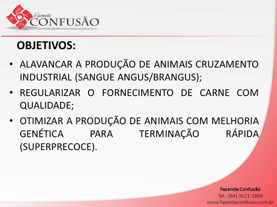 OBJETIVOS: ALAVANCAR A PRODUÇÃO DE ANIMAIS CRUZAMENTO INDUSTRIAL (SANGUE ANGUS/BRANGUS); REGULARIZAR O FORNECIMENTO DE CARNE COM QUALIDADE; OTIMIZAR A