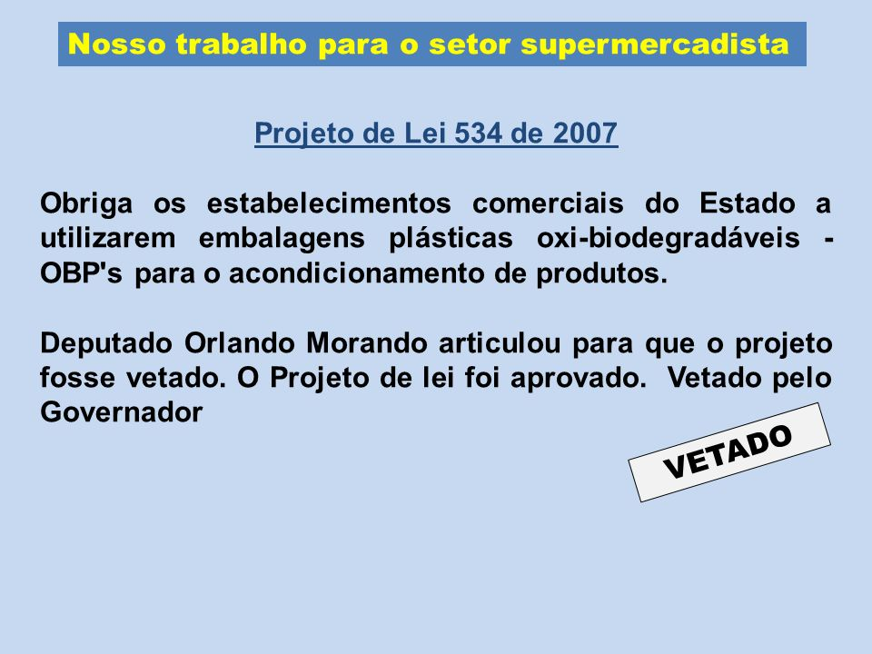 Nosso trabalho para o setor supermercadista Projeto de Lei 534 de 2007 Obriga os estabelecimentos comerciais do Estado a utilizarem embalagens plástic