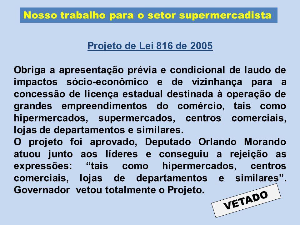 Nosso trabalho para o setor supermercadista Projeto de Lei 816 de 2005 Obriga a apresentação prévia e condicional de laudo de impactos sócio-econômico