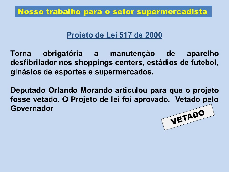 Nosso trabalho para o setor supermercadista Projeto de Lei 517 de 2000 Torna obrigatória a manutenção de aparelho desfibrilador nos shoppings centers,