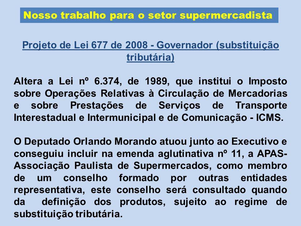 Nosso trabalho para o setor supermercadista Projeto de Lei 677 de 2008 - Governador (substituição tributária) Altera a Lei nº 6.374, de 1989, que inst