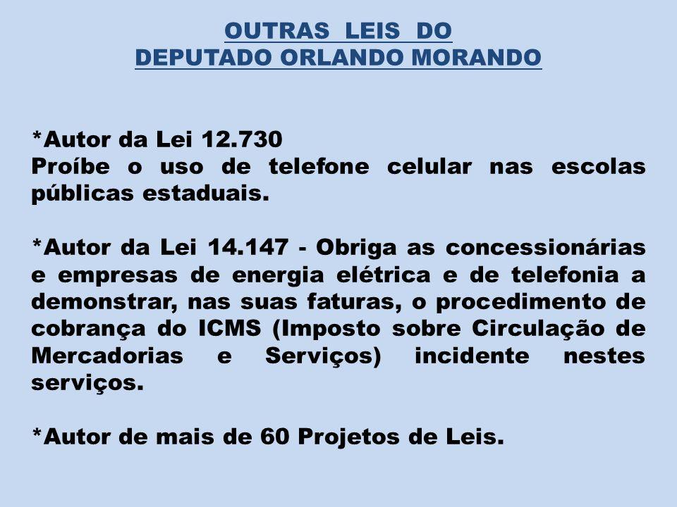 OUTRAS LEIS DO DEPUTADO ORLANDO MORANDO *Autor da Lei 12.730 Proíbe o uso de telefone celular nas escolas públicas estaduais. *Autor da Lei 14.147 - O
