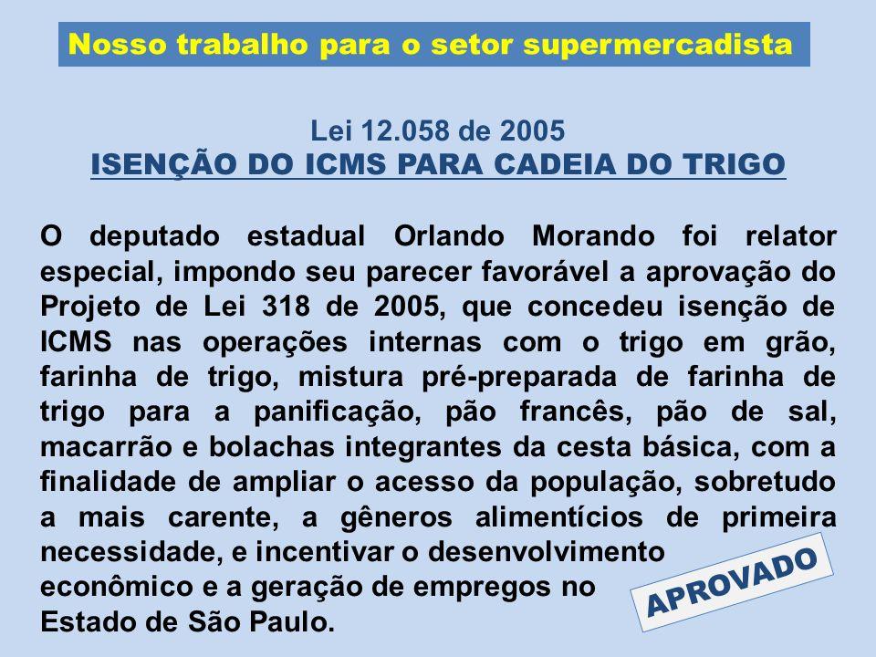 Nosso trabalho para o setor supermercadista Lei 12.058 de 2005 ISENÇÃO DO ICMS PARA CADEIA DO TRIGO O deputado estadual Orlando Morando foi relator es