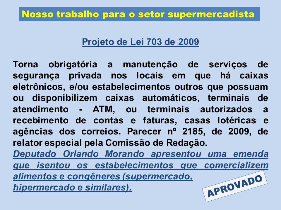 Nosso trabalho para o setor supermercadista Projeto de Lei 703 de 2009 Torna obrigatória a manutenção de serviços de segurança privada nos locais em q