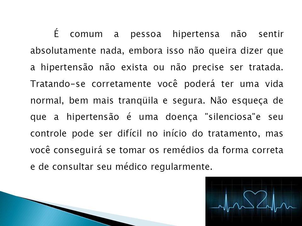 É comum a pessoa hipertensa não sentir absolutamente nada, embora isso não queira dizer que a hipertensão não exista ou não precise ser tratada.