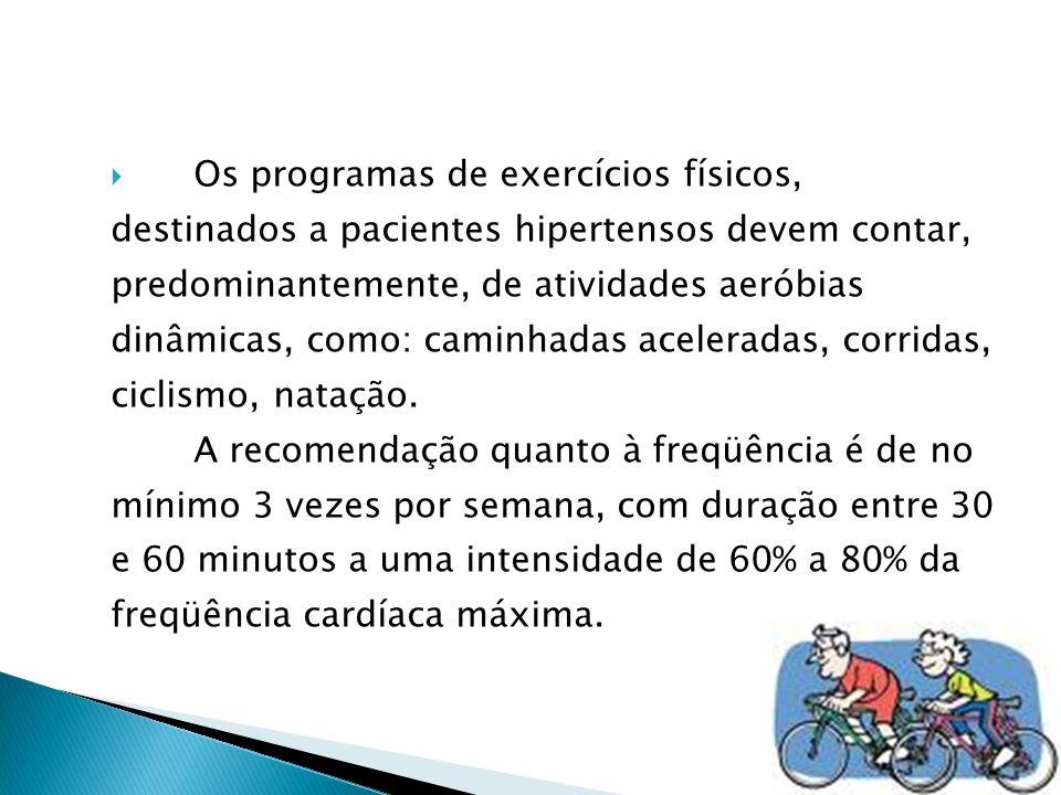 Os programas de exercícios físicos, destinados a pacientes hipertensos devem contar, predominantemente, de atividades aeróbias dinâmicas, como: caminhadas aceleradas, corridas, ciclismo, natação.