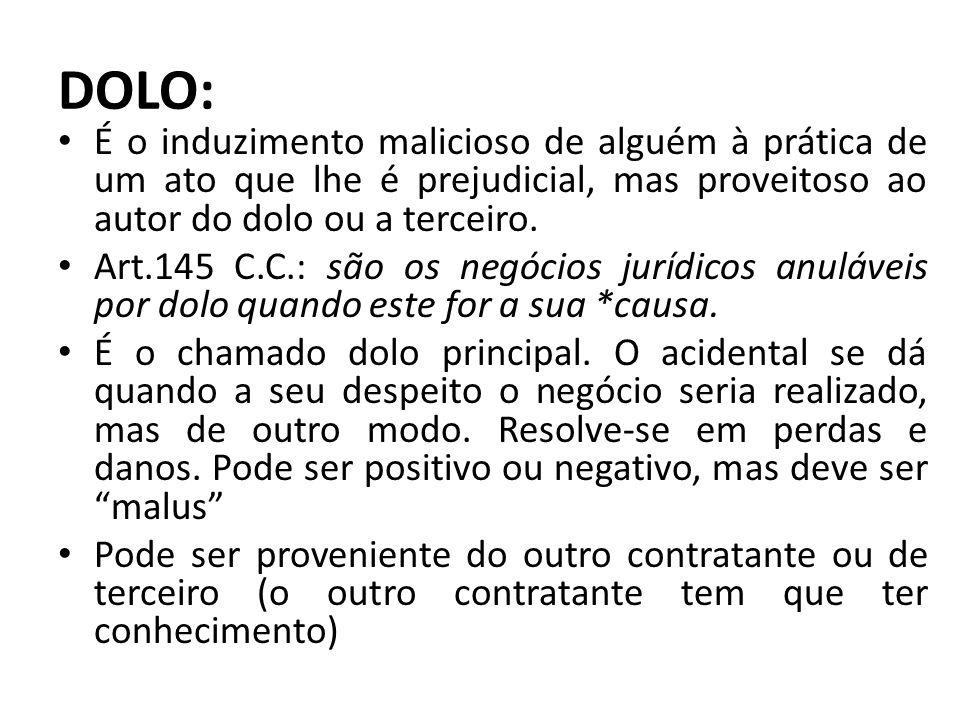 DOLO: É o induzimento malicioso de alguém à prática de um ato que lhe é prejudicial, mas proveitoso ao autor do dolo ou a terceiro. Art.145 C.C.: são