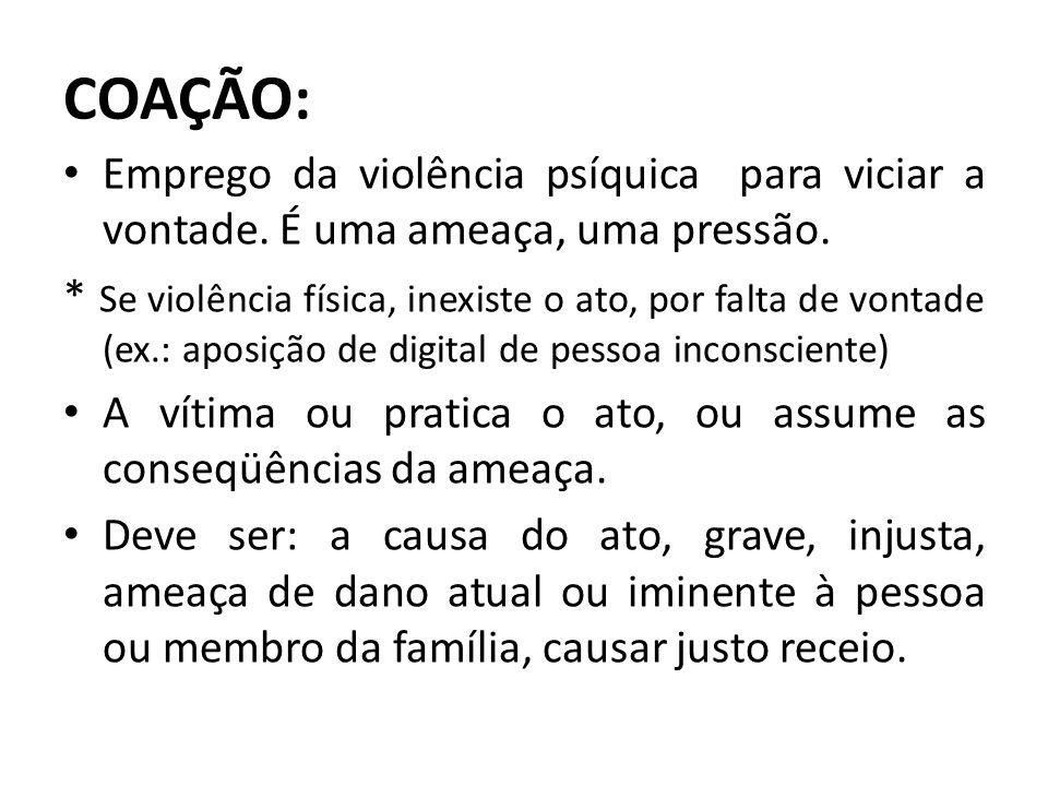 COAÇÃO: Emprego da violência psíquica para viciar a vontade. É uma ameaça, uma pressão. * Se violência física, inexiste o ato, por falta de vontade (e