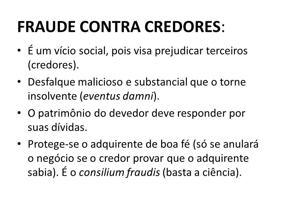 FRAUDE CONTRA CREDORES: É um vício social, pois visa prejudicar terceiros (credores). Desfalque malicioso e substancial que o torne insolvente (eventu