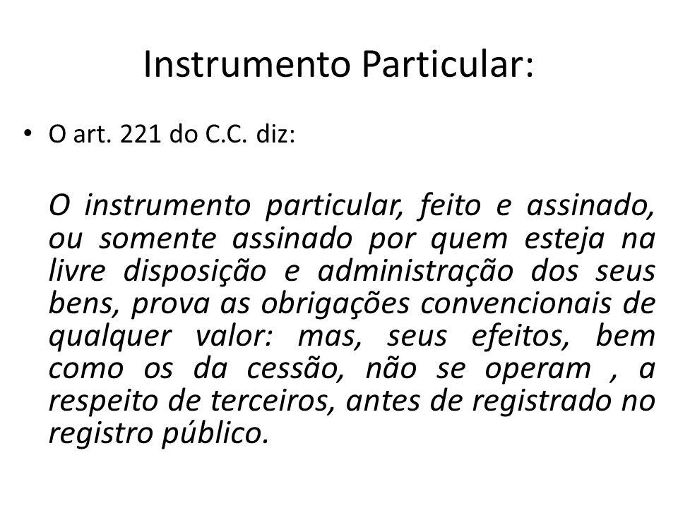 Instrumento Particular: O art. 221 do C.C. diz: O instrumento particular, feito e assinado, ou somente assinado por quem esteja na livre disposição e
