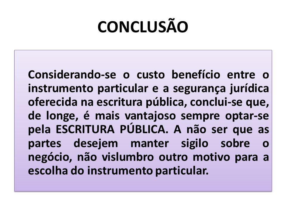 CONCLUSÃO Considerando-se o custo benefício entre o instrumento particular e a segurança jurídica oferecida na escritura pública, conclui-se que, de l
