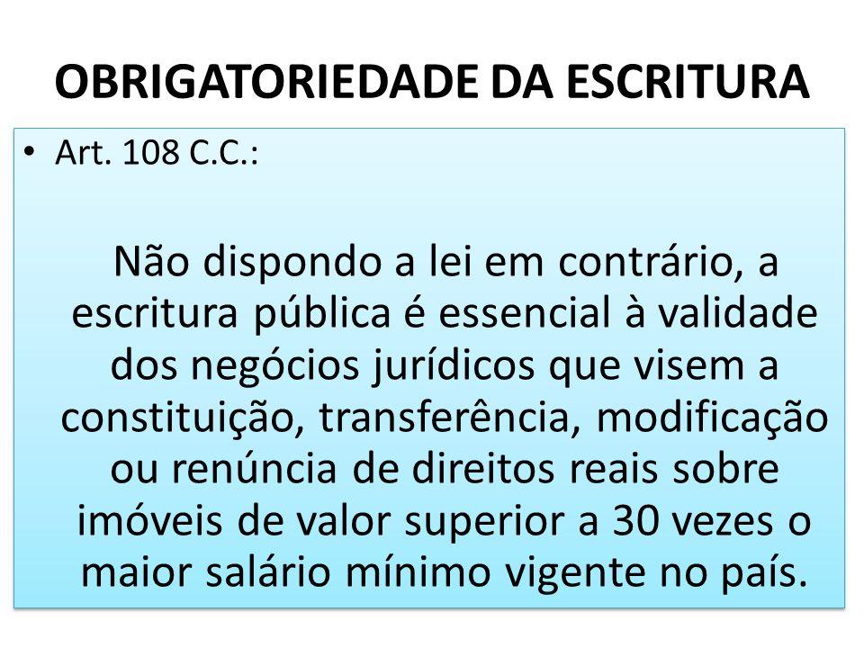 OBRIGATORIEDADE DA ESCRITURA Art. 108 C.C.: Não dispondo a lei em contrário, a escritura pública é essencial à validade dos negócios jurídicos que vis