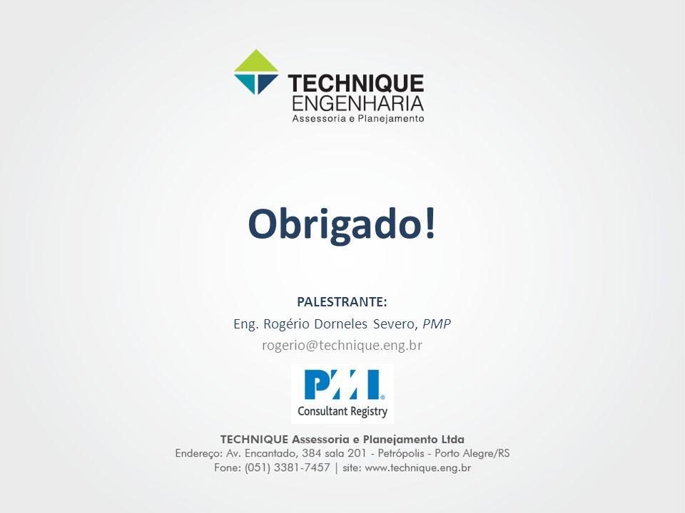 PALESTRANTE: Eng. Rogério Dorneles Severo, PMP rogerio@technique.eng.br Obrigado!