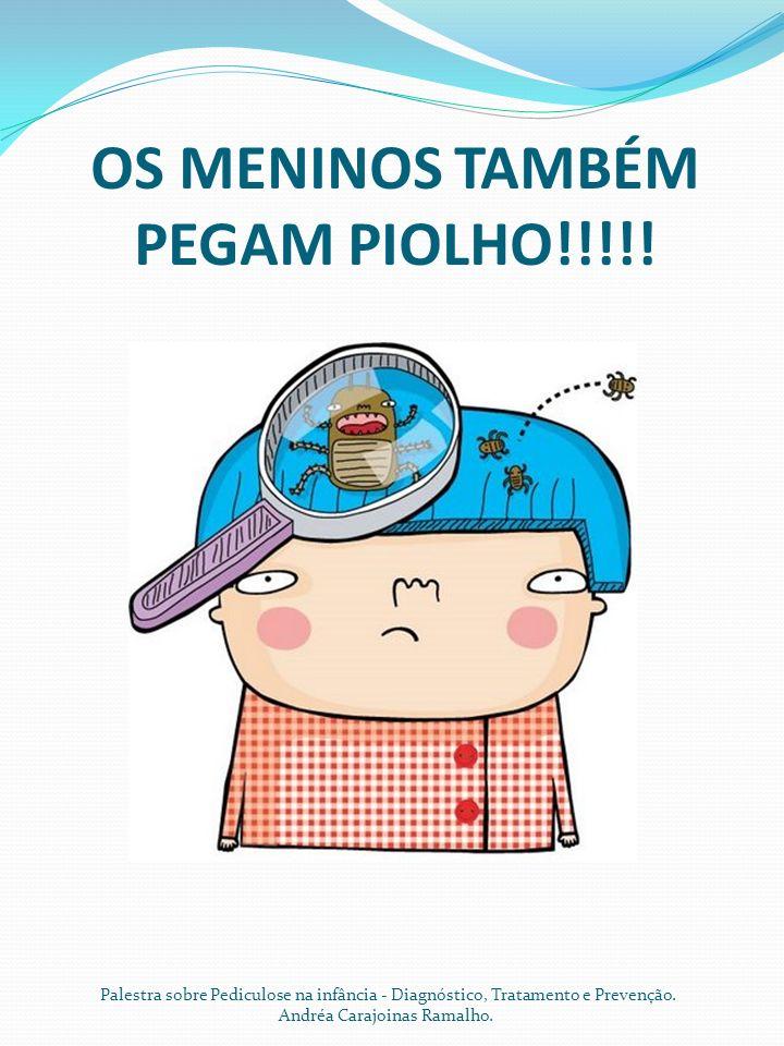 OS MENINOS TAMBÉM PEGAM PIOLHO!!!!! Palestra sobre Pediculose na infância - Diagnóstico, Tratamento e Prevenção. Andréa Carajoinas Ramalho.