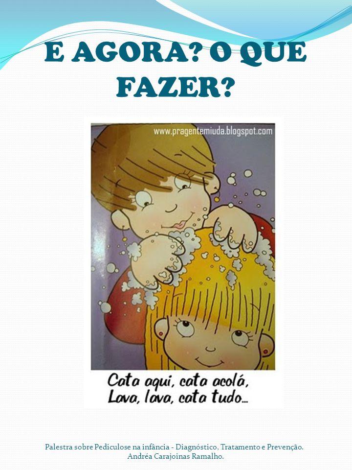 E AGORA? O QUE FAZER? Palestra sobre Pediculose na infância - Diagnóstico, Tratamento e Prevenção. Andréa Carajoinas Ramalho.