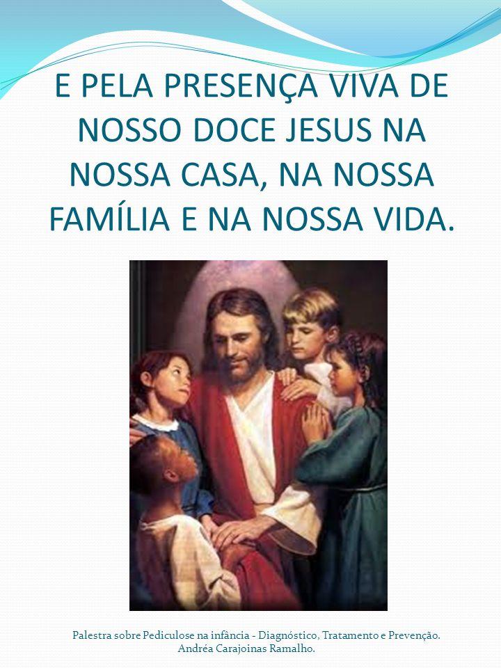 E PELA PRESENÇA VIVA DE NOSSO DOCE JESUS NA NOSSA CASA, NA NOSSA FAMÍLIA E NA NOSSA VIDA. Palestra sobre Pediculose na infância - Diagnóstico, Tratame