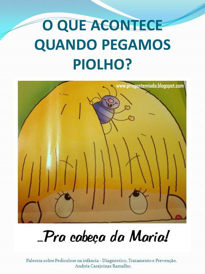 O QUE ACONTECE QUANDO PEGAMOS PIOLHO? Palestra sobre Pediculose na infância - Diagnóstico, Tratamento e Prevenção. Andréa Carajoinas Ramalho.