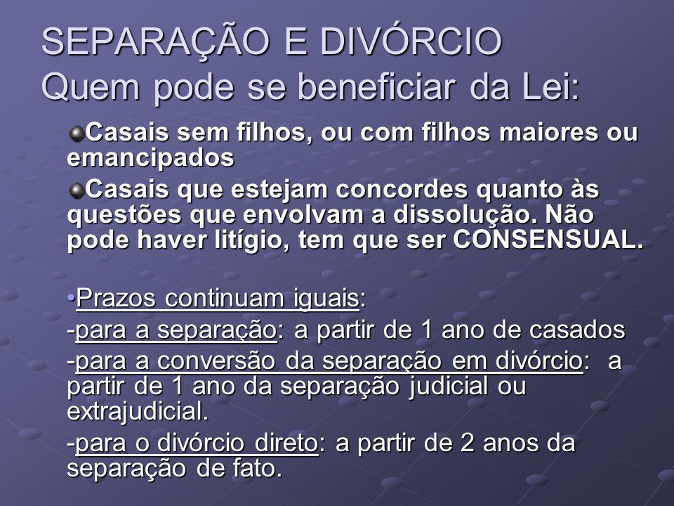 SEPARAÇÃO E DIVÓRCIO Quem pode se beneficiar da Lei: Casais sem filhos, ou com filhos maiores ou emancipados Casais que estejam concordes quanto às questões que envolvam a dissolução.