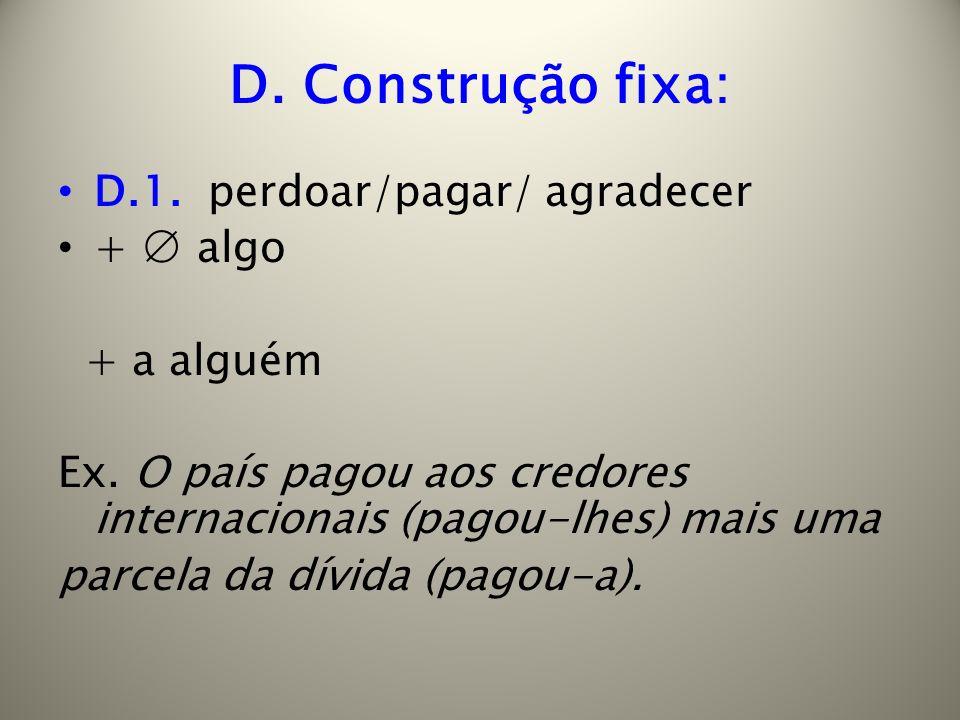 D. Construção fixa: D.1. perdoar/pagar/ agradecer + algo + a alguém Ex. O país pagou aos credores internacionais (pagou-lhes) mais uma parcela da dívi