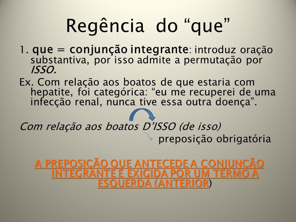 Regência do que 1. que = conjunção integrante : introduz oração substantiva, por isso admite a permutação por ISSO. Ex. Com relação aos boatos de que