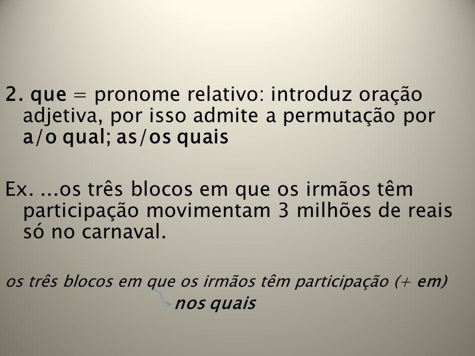 2. que = pronome relativo: introduz oração adjetiva, por isso admite a permutação por a/o qual; as/os quais Ex....os três blocos em que os irmãos têm