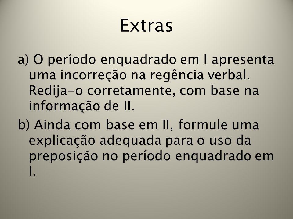 Extras a) O período enquadrado em I apresenta uma incorreção na regência verbal. Redija-o corretamente, com base na informação de II. b) Ainda com bas