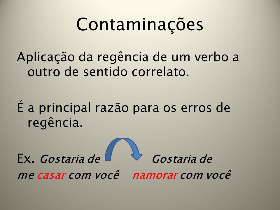 Contaminações Aplicação da regência de um verbo a outro de sentido correlato. É a principal razão para os erros de regência. Ex. Gostaria de Gostaria