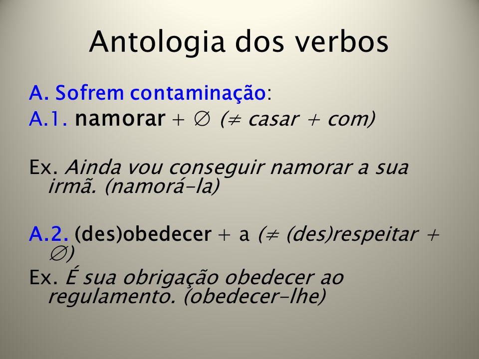 Antologia dos verbos A. Sofrem contaminação: A.1. namorar + ( casar + com) Ex. Ainda vou conseguir namorar a sua irmã. (namorá-la) A.2. (des)obedecer