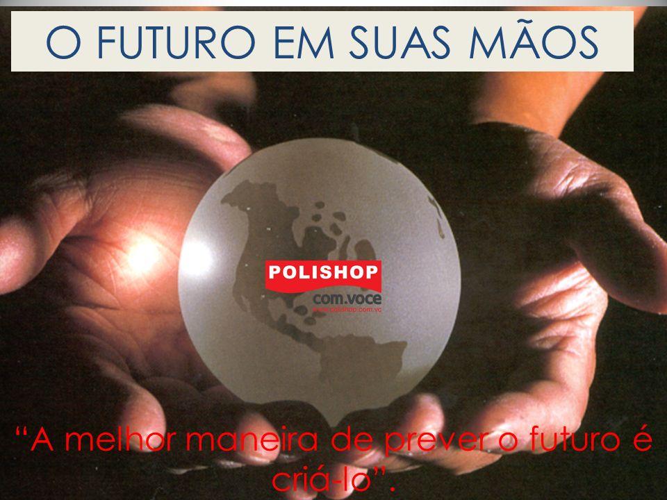 O FUTURO EM SUAS MÃOS A melhor maneira de prever o futuro é criá-lo.