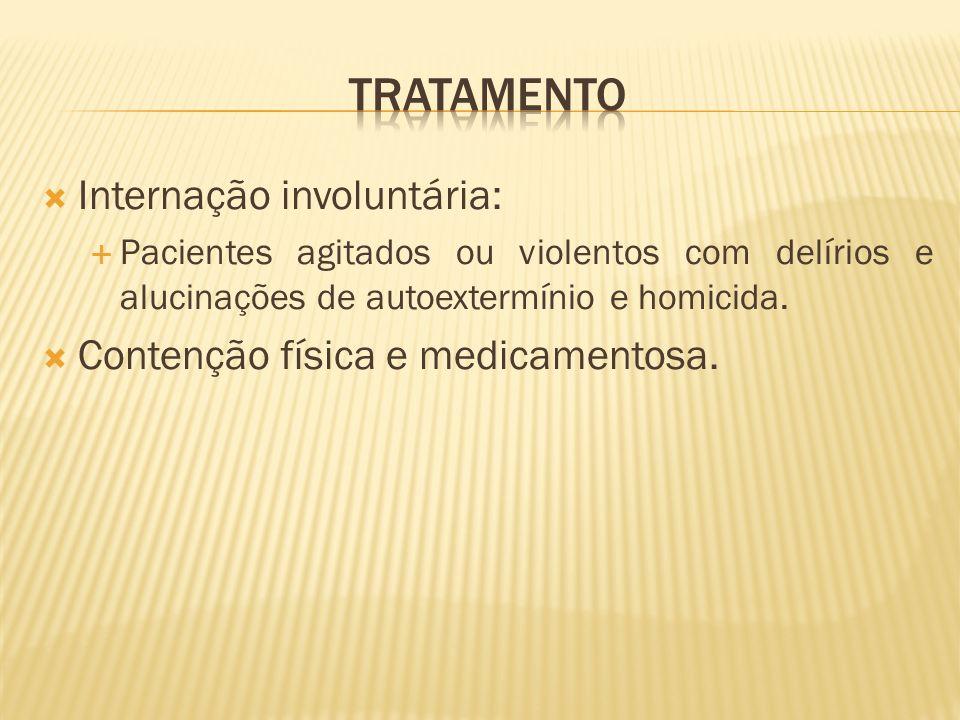 Internação involuntária: Pacientes agitados ou violentos com delírios e alucinações de autoextermínio e homicida. Contenção física e medicamentosa.