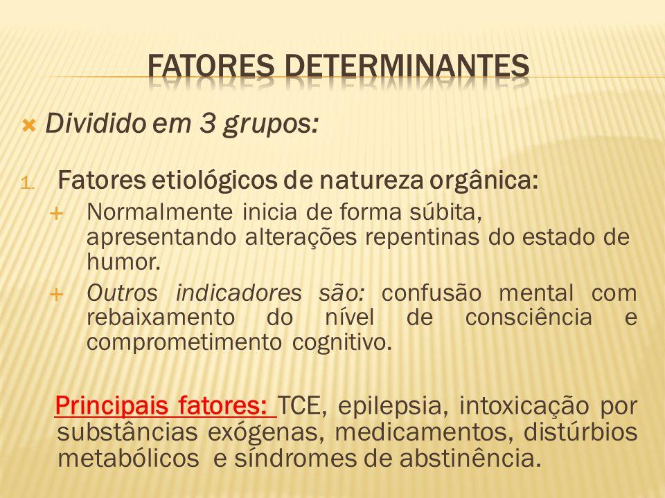 Dividido em 3 grupos: 1. Fatores etiológicos de natureza orgânica: Normalmente inicia de forma súbita, apresentando alterações repentinas do estado de