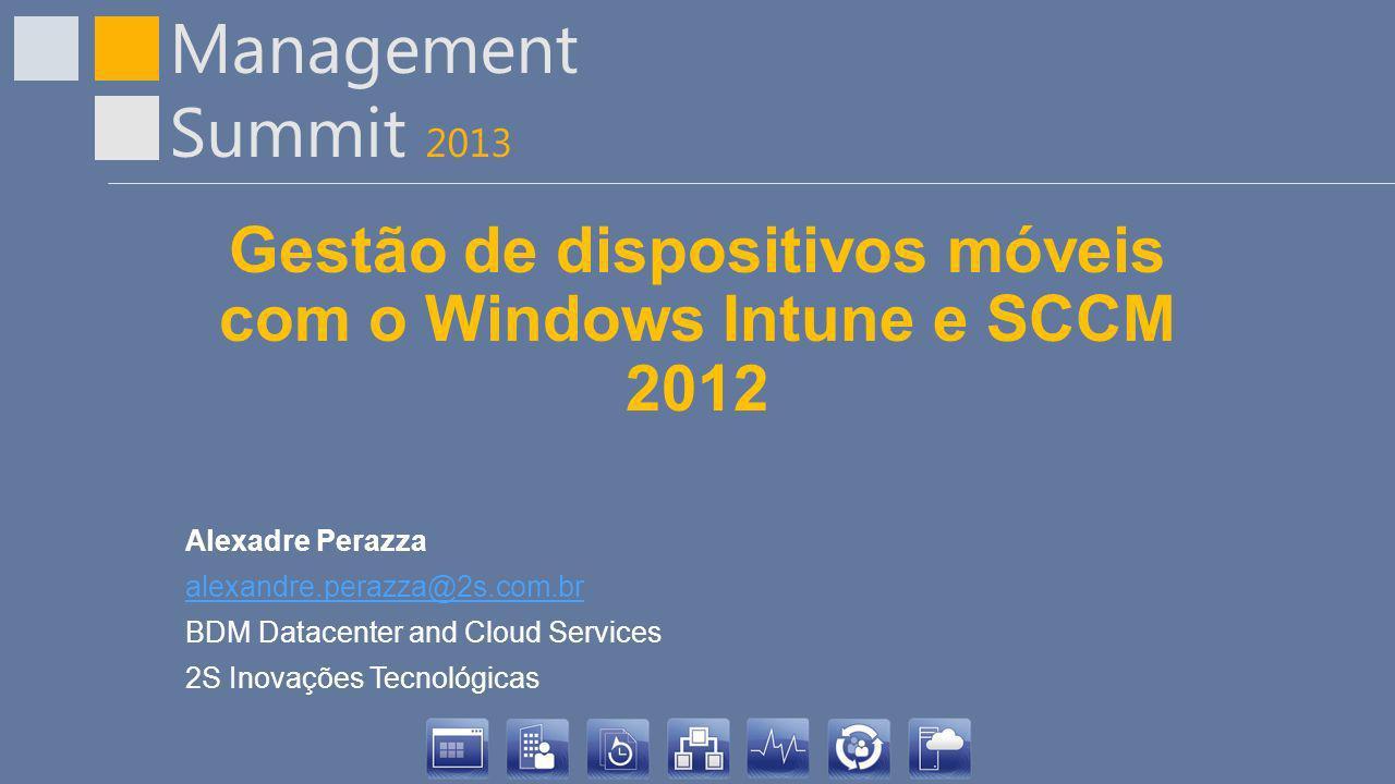 Management Summit 2013 Gestão de dispositivos móveis com o Windows Intune e SCCM 2012 Alexadre Perazza alexandre.perazza@2s.com.br BDM Datacenter and