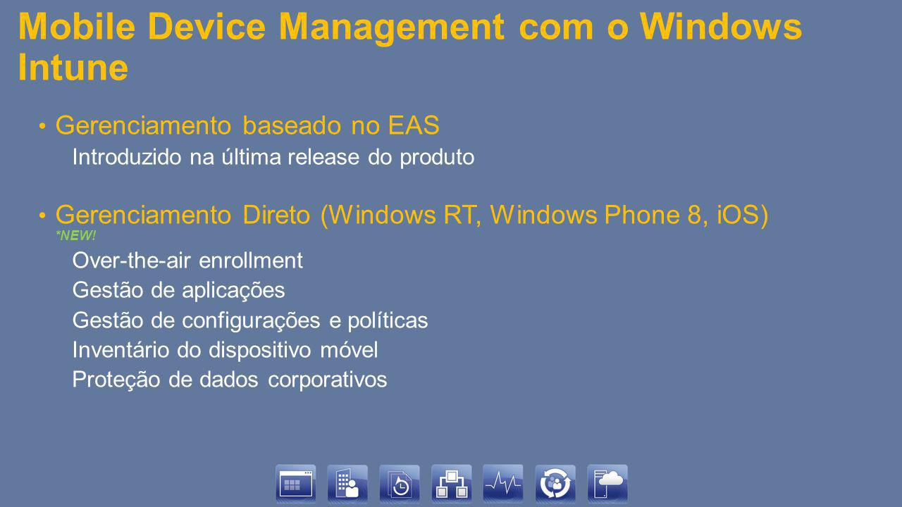 Mobile Device Management com o Windows Intune Gerenciamento baseado no EAS Introduzido na última release do produto Gerenciamento Direto (Windows RT, Windows Phone 8, iOS) *NEW.