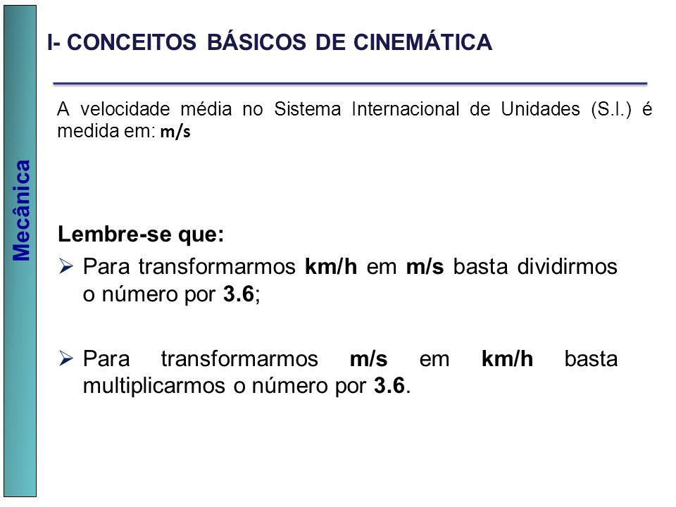 Mecânica I- CONCEITOS BÁSICOS DE CINEMÁTICA A velocidade média no Sistema Internacional de Unidades (S.I.) é medida em: m/s Lembre-se que: Para transf