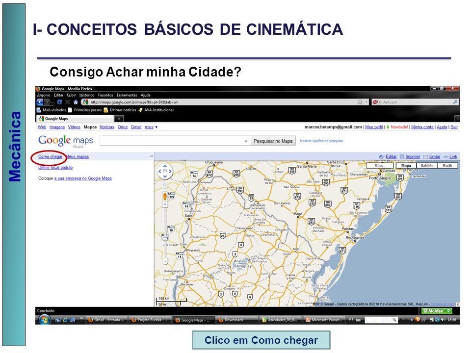 Mecânica Consigo Achar minha Cidade? Clico em Como chegar I- CONCEITOS BÁSICOS DE CINEMÁTICA