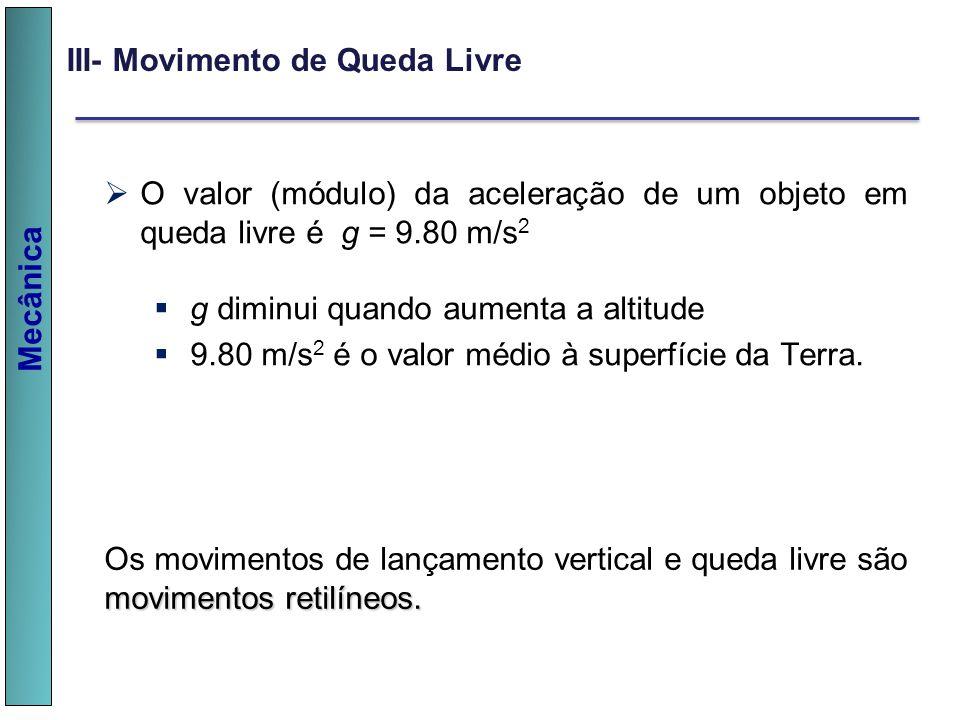 Mecânica III- Movimento de Queda Livre O valor (módulo) da aceleração de um objeto em queda livre é g = 9.80 m/s 2 g diminui quando aumenta a altitude