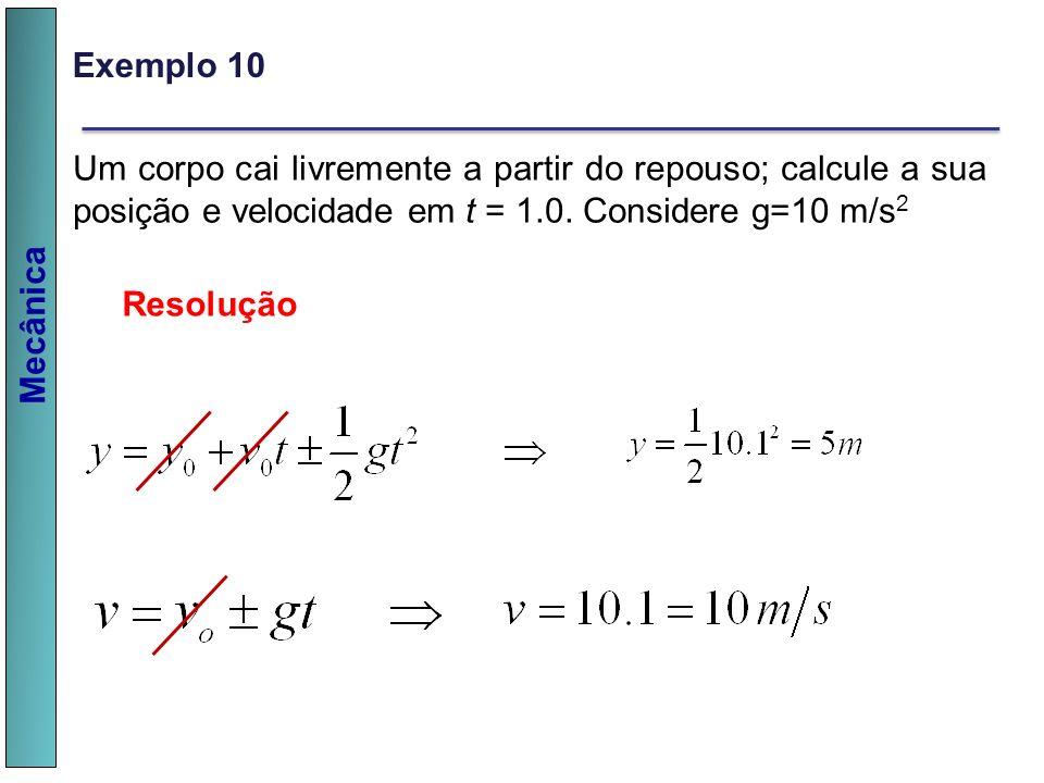 Mecânica Um corpo cai livremente a partir do repouso; calcule a sua posição e velocidade em t = 1.0. Considere g=10 m/s 2 Resolução Exemplo 10