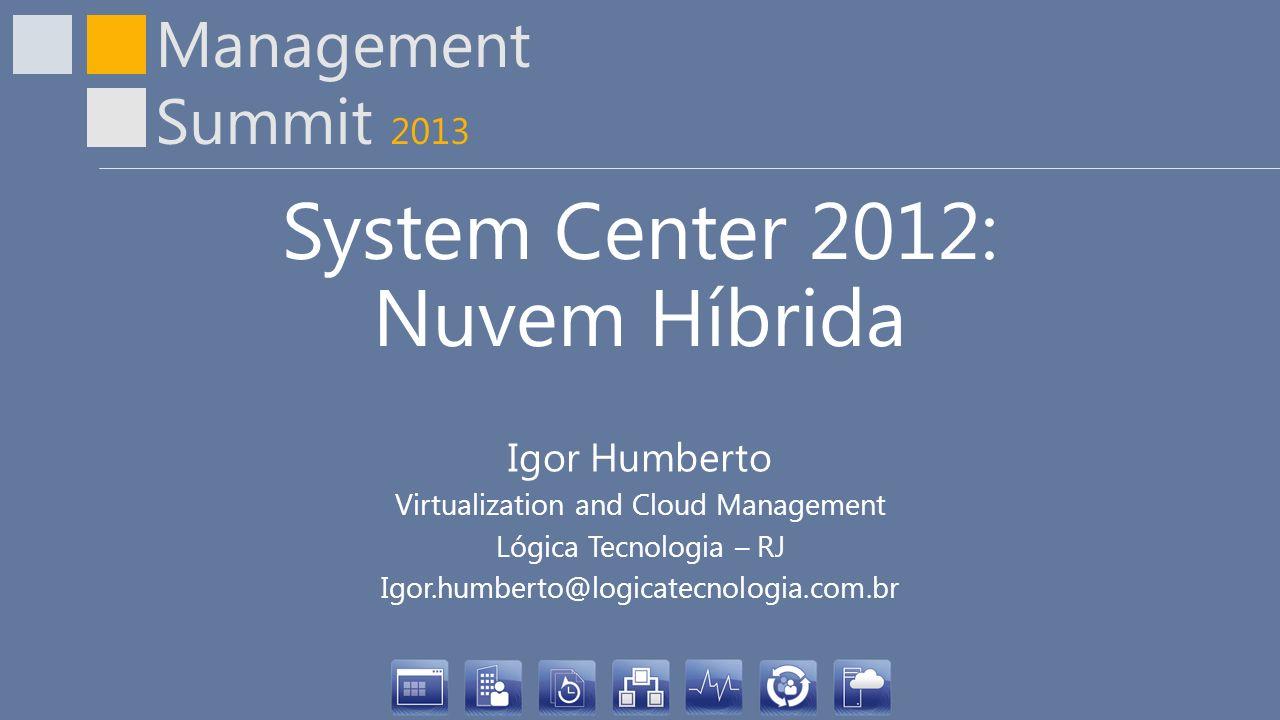 Management Summit 2013 System Center 2012: Nuvem Híbrida Igor Humberto Virtualization and Cloud Management Lógica Tecnologia – RJ Igor.humberto@logicatecnologia.com.br