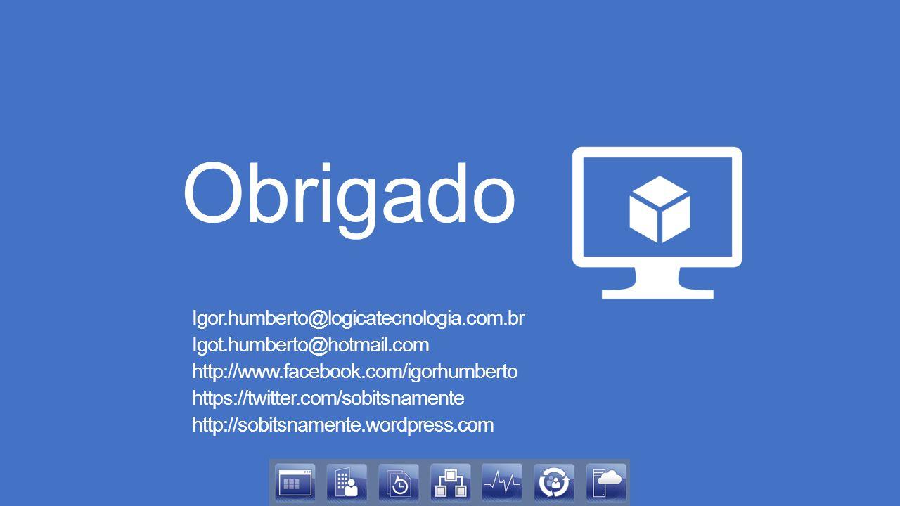 Obrigado Igor.humberto@logicatecnologia.com.br Igot.humberto@hotmail.com http://www.facebook.com/igorhumberto https://twitter.com/sobitsnamente http://sobitsnamente.wordpress.com