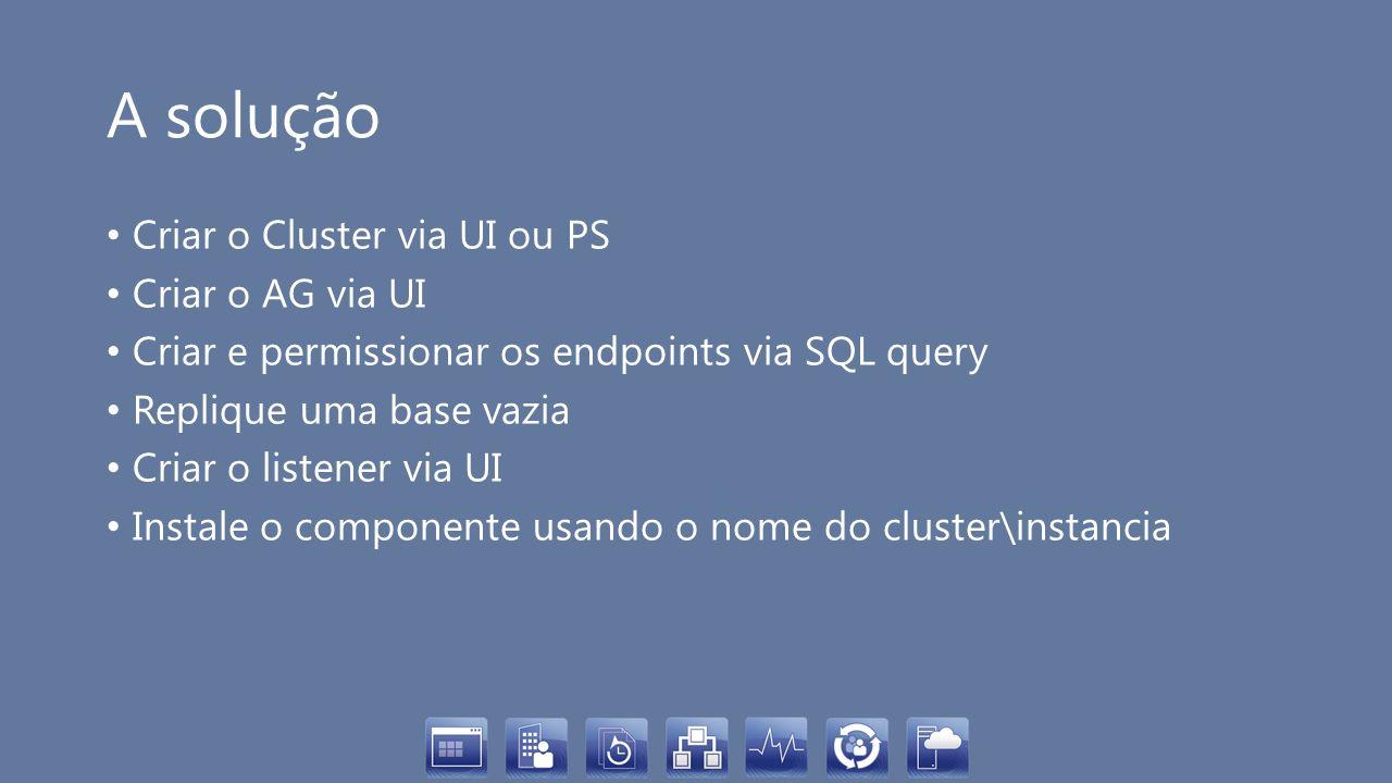 A solução Criar o Cluster via UI ou PS Criar o AG via UI Criar e permissionar os endpoints via SQL query Replique uma base vazia Criar o listener via