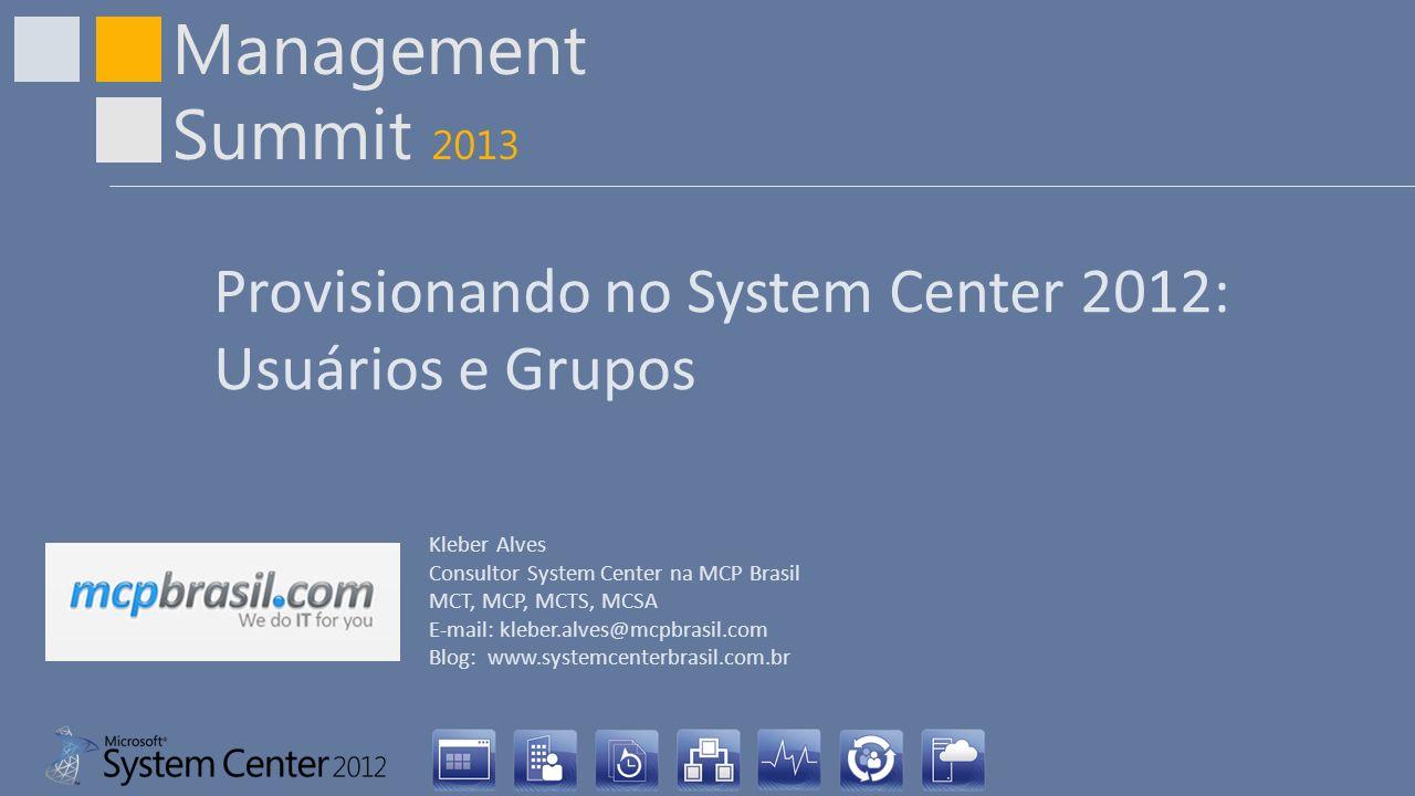 Management Summit 2013 Provisionando no System Center 2012: Usuários e Grupos Kleber Alves Consultor System Center na MCP Brasil MCT, MCP, MCTS, MCSA