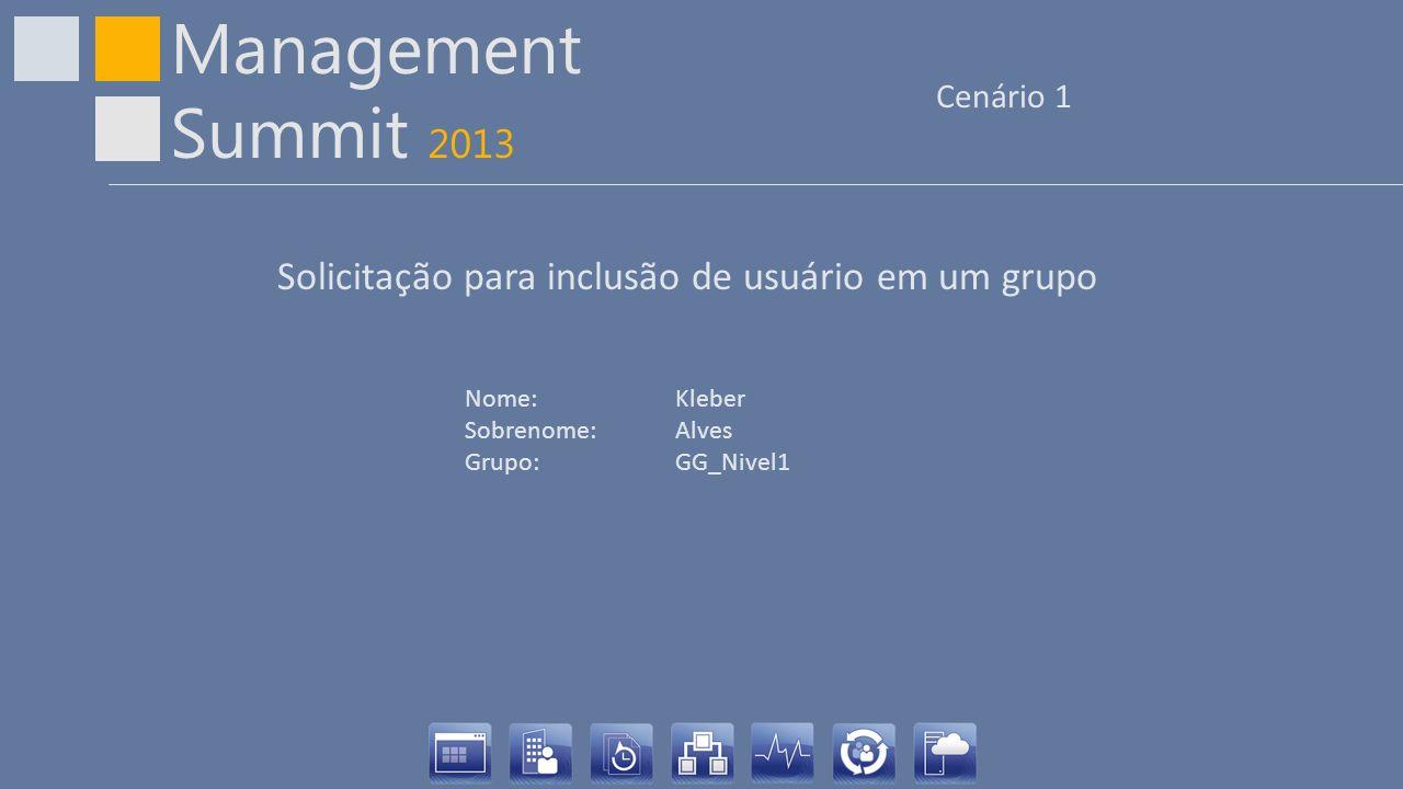 Management Summit 2013 Cenário 1 Nome: Kleber Sobrenome:Alves Grupo:GG_Nivel1 Solicitação para inclusão de usuário em um grupo