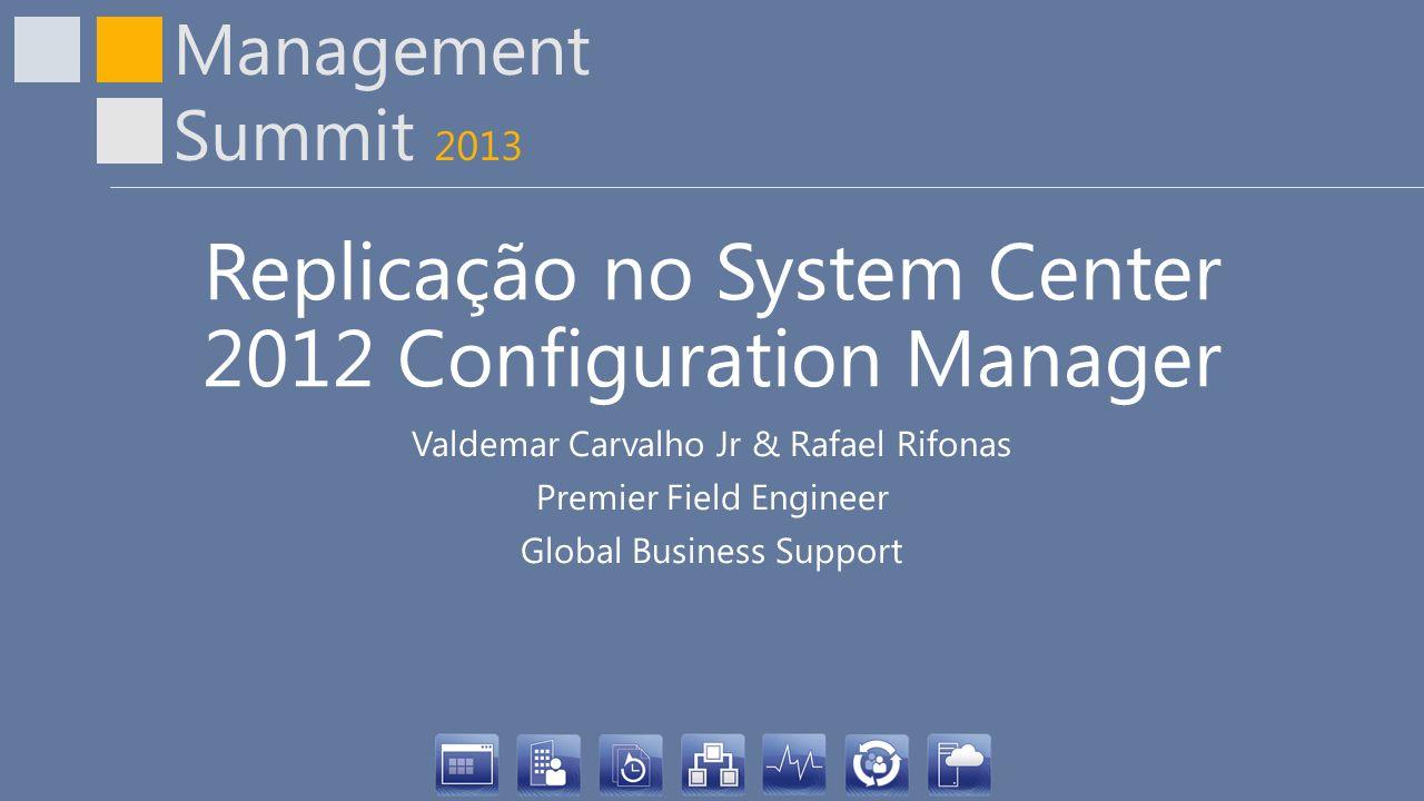 Management Summit 2013 Replicação no System Center 2012 Configuration Manager Valdemar Carvalho Jr & Rafael Rifonas Premier Field Engineer Global Busi