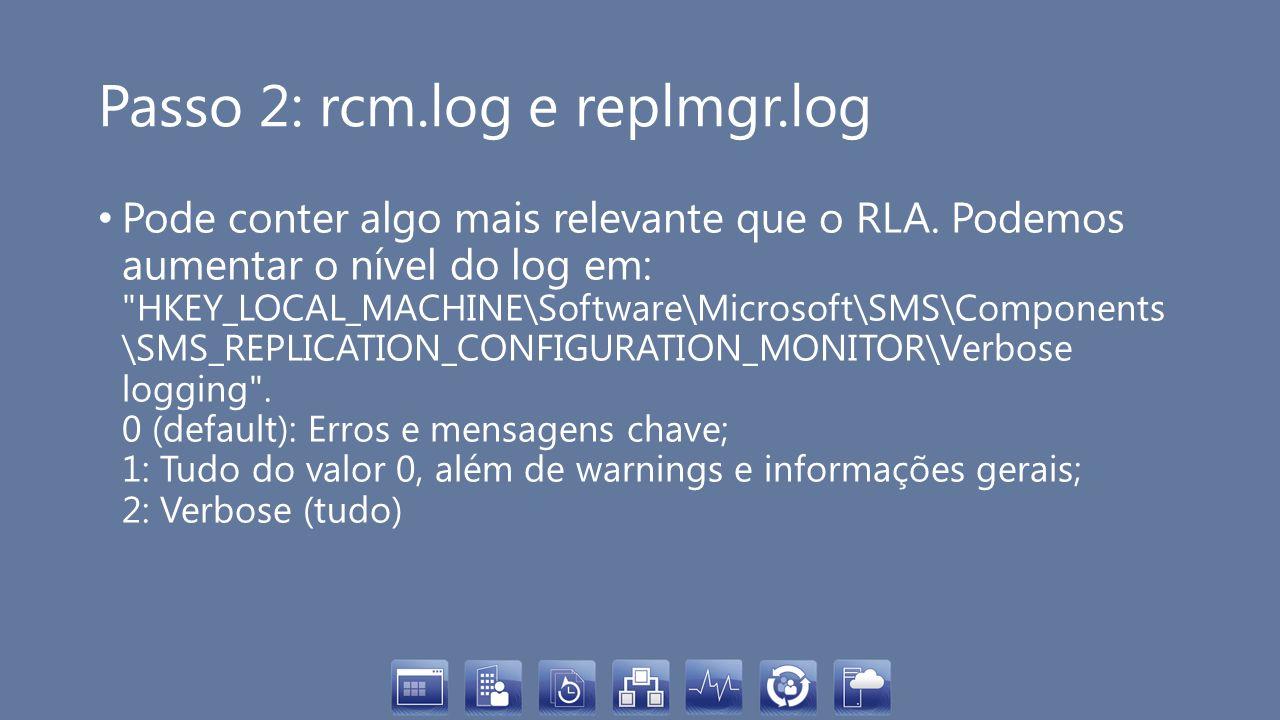 Passo 2: rcm.log e replmgr.log Pode conter algo mais relevante que o RLA. Podemos aumentar o nível do log em: