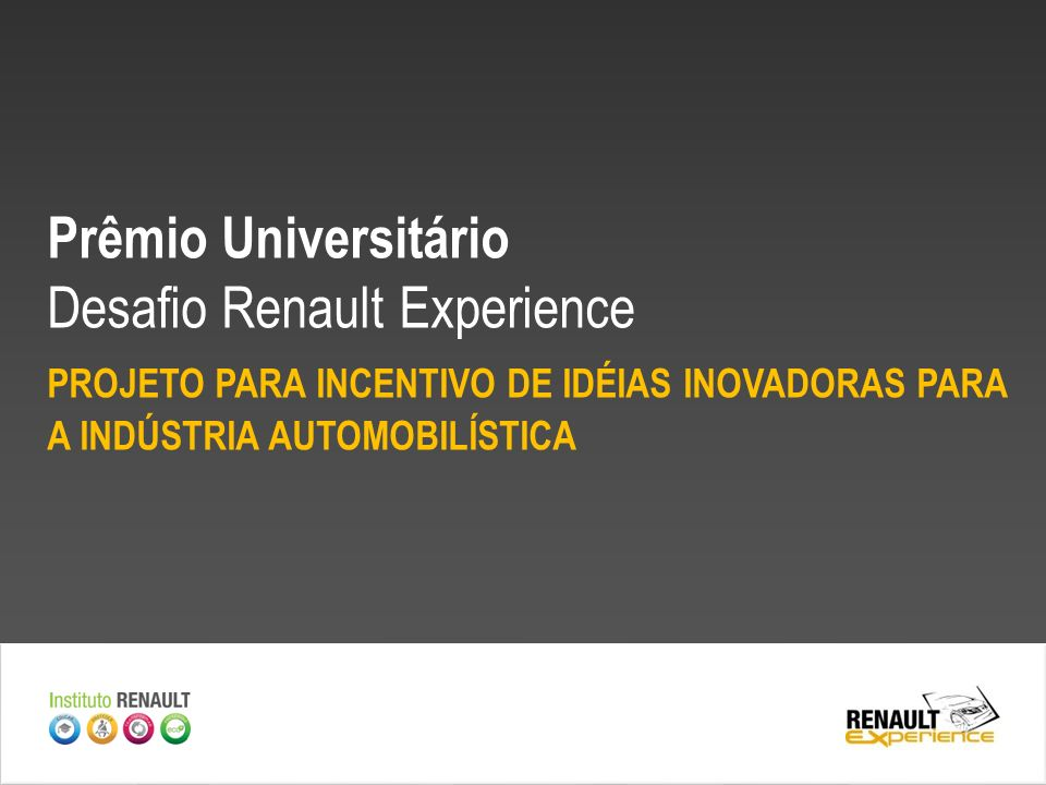 OBJETIVO O Desafio Renault Experience pretende estimular os alunos de graduação a mostrarem seus talentos, contribuindo com ideias criativas e inovadoras para a indústria automobilística.