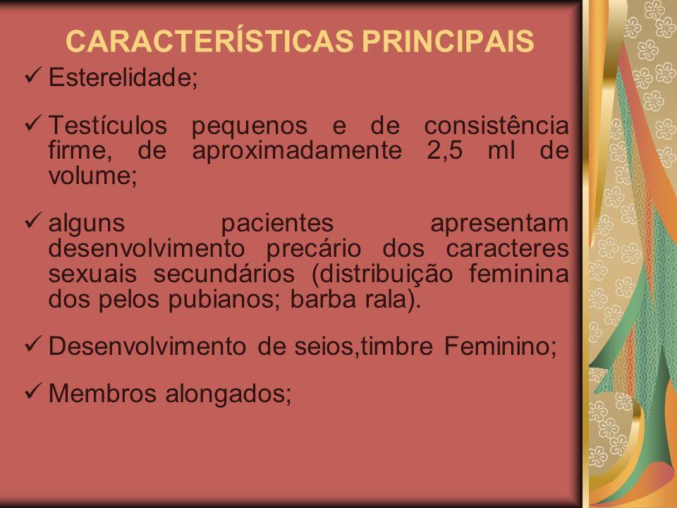 CARACTERÍSTICAS PRINCIPAIS Esterelidade; Testículos pequenos e de consistência firme, de aproximadamente 2,5 ml de volume; alguns pacientes apresentam desenvolvimento precário dos caracteres sexuais secundários (distribuição feminina dos pelos pubianos; barba rala).