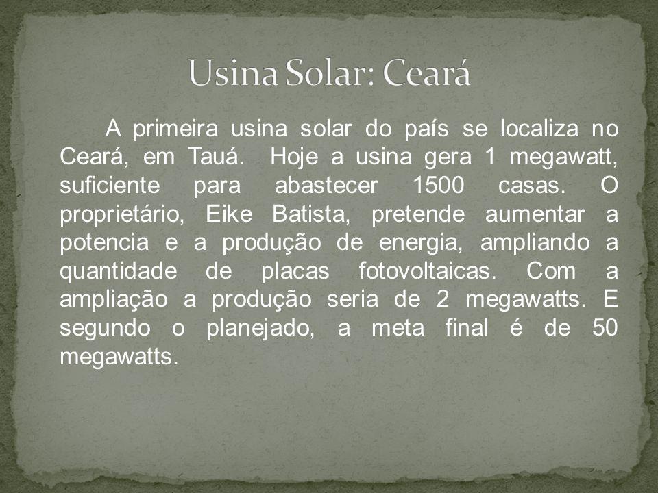 A primeira usina solar do país se localiza no Ceará, em Tauá. Hoje a usina gera 1 megawatt, suficiente para abastecer 1500 casas. O proprietário, Eike