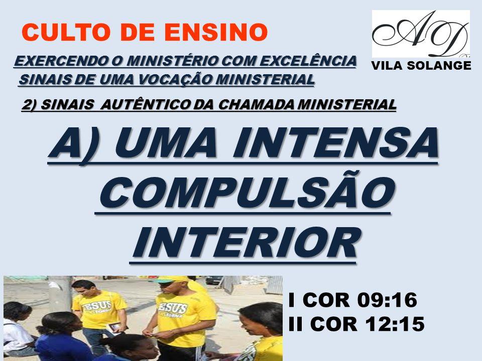 CULTO DE ENSINO VILA SOLANGE EXERCENDO O MINISTÉRIO COM EXCELÊNCIA I COR 09:16 II COR 12:15 SINAIS DE UMA VOCAÇÃO MINISTERIAL 2) SINAIS AUTÊNTICO DA CHAMADA MINISTERIAL A) UMA INTENSA COMPULSÃO INTERIOR