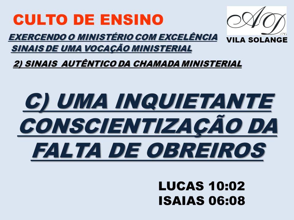 CULTO DE ENSINO VILA SOLANGE EXERCENDO O MINISTÉRIO COM EXCELÊNCIA LUCAS 10:02 ISAIAS 06:08 SINAIS DE UMA VOCAÇÃO MINISTERIAL 2) SINAIS AUTÊNTICO DA CHAMADA MINISTERIAL C) UMA INQUIETANTE CONSCIENTIZAÇÃO DA FALTA DE OBREIROS